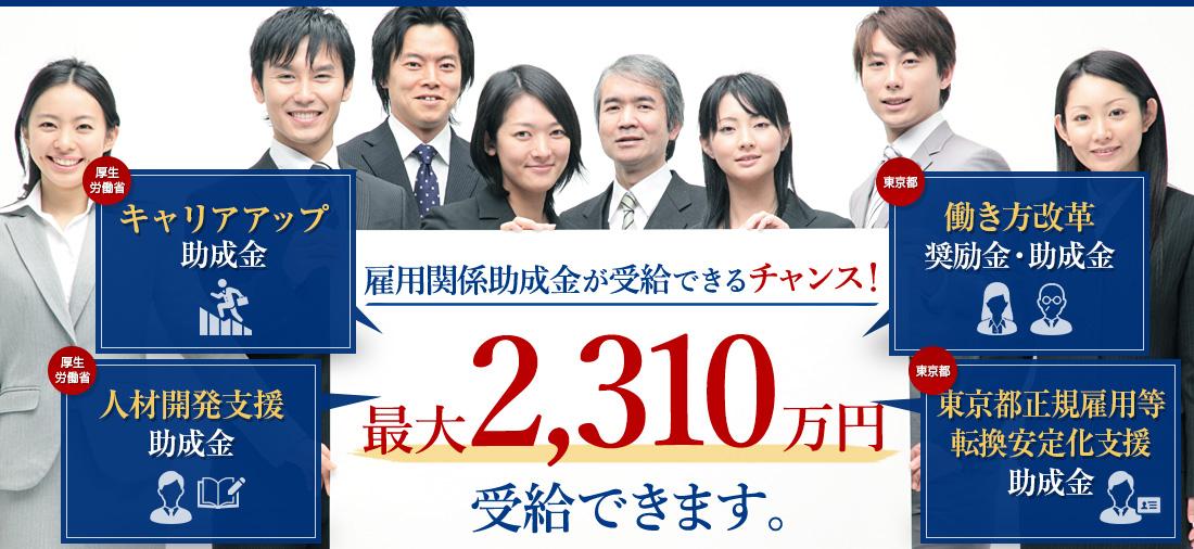 キャリアアップ助成金/人材開発支援助成金/働き方改革奨励金・助成金/東京都正規雇用等転換安定化支援助成金/雇用関係助成金が受給できるチャンス!最大2,310万円   受給できます。